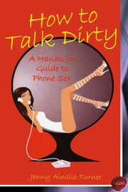 How to Talk Dirty - A Hands on Guide to Phone Sex ebook by Jenny Ainslie-Turner