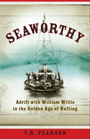 Seaworthy - Adrift with William Willis in the Golden Age of Rafting ebook by T. R. Pearson