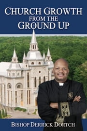 Church Growth From the Ground Up ebook by Bishop Derrick Dortch