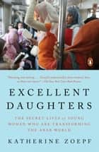 Excellent Daughters - The Secret Lives of Young Women Who Are Transforming the Arab World ebook by Katherine Zoepf