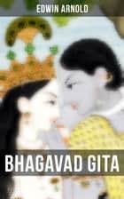 Bhagavad Gita - Discourse Between Arjuna, Prince of India, and the Supreme Being Under the Form of Krishna (Religious Classic): Synthesis of the Brahmanical concept of Dharma, theistic bhakti, the yogic ideals of moksha, and Raja Yog ebook by Edwin Arnold
