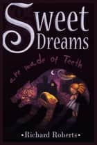 Sweet Dreams Are Made of Teeth ebook by Richard Roberts