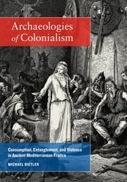 Archaeologies of Colonialism - Consumption, Entanglement, and Violence in Ancient Mediterranean France ebook by Michael Dietler