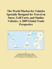 The World Market for Vehicles Specially Designed for Travel on Snow, Golf Carts, and Similar Vehicles: A 2009 Global Trade Perspective ebook by ICON Group International, Inc.