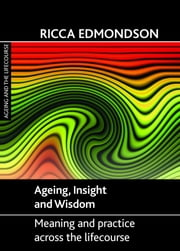 Ageing, insight and wisdom - Meaning and practice across the lifecourse ebook by Ricca Edmondson