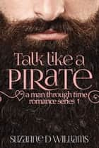 Talk Like a Pirate - A Man Through Time, #1 ebook by Suzanne D. Williams
