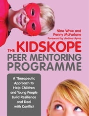 The KidsKope Peer Mentoring Programme: A Therapeutic Approach to Help Children and Young People Build Resilience and Deal with Conflict ebook by McFarlane, Penny