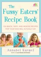 The Fussy Eaters' Recipe Book - 135 Quick, Tasty and Healthy Recipes that Your Kids Will Actually Eat ebook by Annabel Karmel