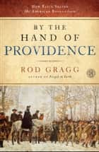 By the Hand of Providence - How Faith Shaped the American Revolution ebook by Rod Gragg