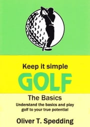 Keep it Simple Golf: The Basics ebook by Oliver T Spedding