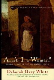 Ar'n't I a Woman?: Female Slaves in the Plantation South (Revised Edition) ebook by Deborah Gray White