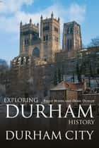 Exploring Durham History: Durham City ebook by Philip Nixon, Denis Dunlop