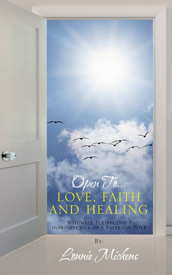 Open To…love, faith and healing - A humble perspective / introspective of a Paterson Poet ebook by Lonnie Mickens