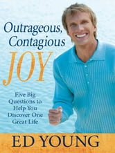 Outrageous, Contagious Joy - Five Big Questions to Help You Discover One Great Life ebook by Ed Young