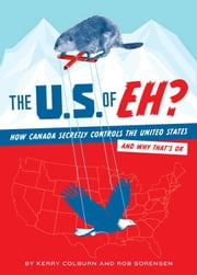 The U.S. of EH? - How Canada Secretly Controls the United States and Why That's OK ebook by Kerry Colburn,Rob Sorenson