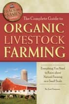 The Complete Guide to Organic Livestock Farming: Everything You Need to Know about Natural Farming on a Small Scale ebook by Terri Paajanen