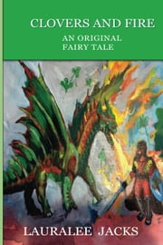 Clovers and Fire: An Original Fairy Tale ebook by Lauralee Jacks