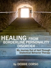Healing From Borderline Personality Disorder: My Journey Out of Hell Through Dialectical Behavior Therapy ebook by Debbie Corso
