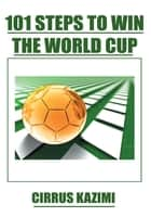 101 Steps to Win the World Cup - An Introduction to How to Play and Coach a World Class Soccer (Football) Team ebook by Cirrus Kazimi