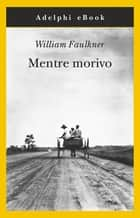 Mentre morivo ebook by William Faulkner