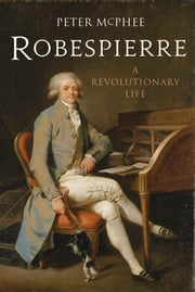 Robespierre - A Revolutionary Life ebook by Peter McPhee