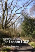 Rambling Man Walks The London LOOP ebook by Andrew Bowden