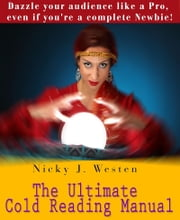 The Ultimate Cold Reading Manual: Dazzle Your Audience Like A Pro, Even If You're A Complete Newbie! ebook by Nicky Westen