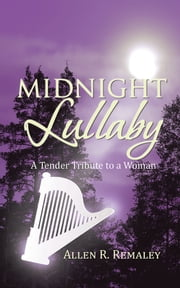 Midnight Lullaby - A Tender Tribute to a Woman ebook by Allen R. Remaley