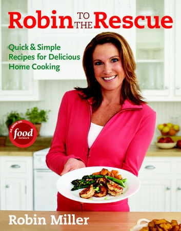 Robin to the Rescue - Quick & Simple Recipes for Delicious Home Cooking ebook by Robin Miller