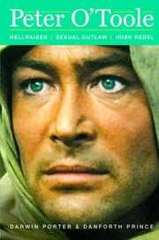 Peter O'Toole - Hellraiser, Sexual Outlaw, Irish Rebel ebook by Darwin Porter,Danforth Prince