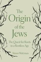 The Origin of the Jews - The Quest for Roots in a Rootless Age ebook by Steven Weitzman