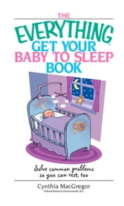 The Everything Get Your Baby To Sleep Book - Solve Common Problems So You Can Rest, Too ebook by Cynthia MacGregor