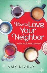 How to Love Your Neighbor Without Being Weird ebook by Amy Lively