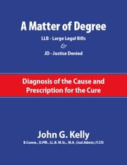 A Matter of Degree: LL.B. – Large Legal Barriers & JD – Justice Denied. A Diagnosis of the Cause and Prescription for the Cure ebook by John G. Kelly
