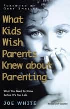 What Kids Wish Parents Knew about Parenting ebook by Joe White