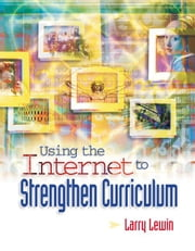 Using the Internet to Strengthen Curriculum ebook by Lewin, Larry