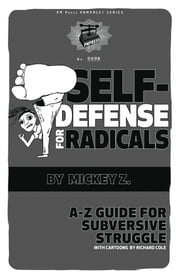 Self-Defense for Radicals - A to Z Guide for Subversive Struggle ebook by Mickey Z.,Richard Cole