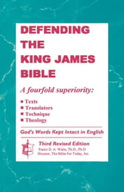 Defending the King James Bible, A Fourfold superiority: Texts, Translators, Technique, Theology ebook by Waite, Th.D., Ph.D., Pastor D. A.