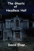 The Ghosts of Headless Hall ebook by David Elvar