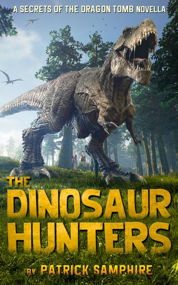 The Dinosaur Hunters: A Secrets of the Dragon Tomb Novella ebook by Patrick Samphire