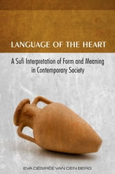 Language of the Heart - A Sufi Interpretation of Form (Sura) and Meaning (Mana) in Contemporary Society ebook by Eva Desiree van den Berg