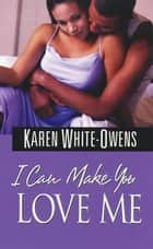 I Can Make You Love Me ebook by Karen White-Owens