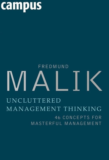 Uncluttered Management Thinking - 46 Concepts for Masterful Management ebook by Fredmund Malik