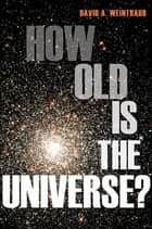 How Old Is the Universe? ebook by David A. Weintraub