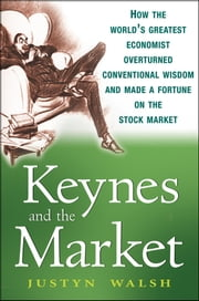 Keynes and the Market - How the World's Greatest Economist Overturned Conventional Wisdom and Made a Fortune on the Stock Market ebook by Justyn Walsh