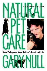 Natural Pet Care - How to Improve Your Animal's Quality of Life ebook by Gary Null