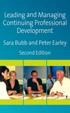 Leading & Managing Continuing Professional Development - Developing People, Developing Schools ebook by Sara Bubb, Professor Peter Earley