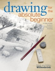 Drawing for the Absolute Beginner : A Clear & Easy Guide to Successful Drawing ebook by Willenbrink, Mark