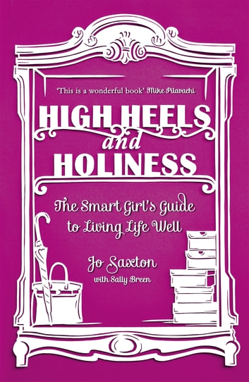 High Heels and Holiness - The Smart Girl's Guide to Living Life Well ebook by Jo Saxton,Sally Breen
