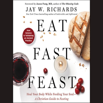 Eat, Fast, Feast - Heal Your Body While Feeding Your Soul-A Christian Guide to Fasting audiobook by Jay W. Richards